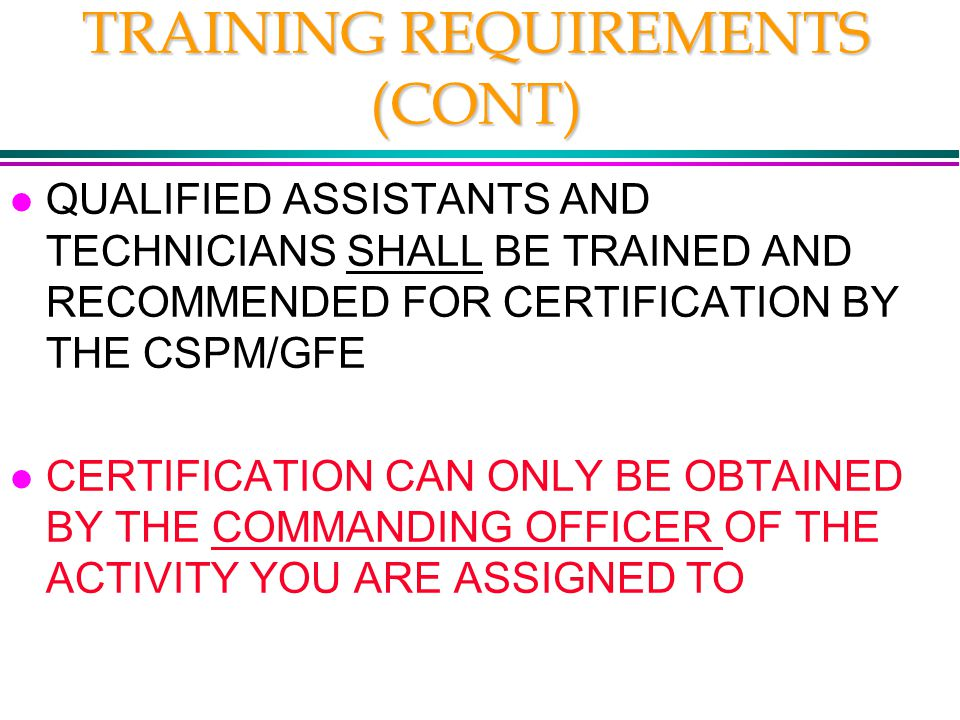 TRAINING REQUIREMENTS (CONT) l QUALIFIED ASSISTANTS AND TECHNICIANS SHALL BE TRAINED AND RECOMMENDED FOR CERTIFICATION BY THE CSPM/GFE l CERTIFICATION CAN ONLY BE OBTAINED BY THE COMMANDING OFFICER OF THE ACTIVITY YOU ARE ASSIGNED TO