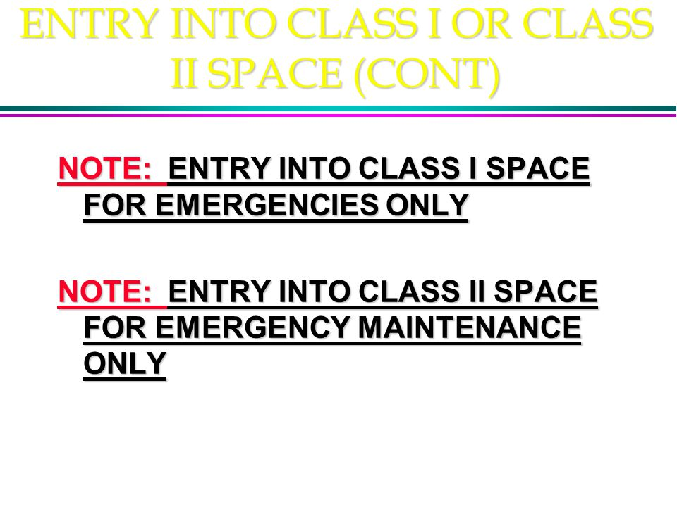 ENTRY INTO CLASS I OR CLASS II SPACE (CONT) NOTE: ENTRY INTO CLASS I SPACE FOR EMERGENCIES ONLY NOTE: ENTRY INTO CLASS II SPACE FOR EMERGENCY MAINTENANCE ONLY