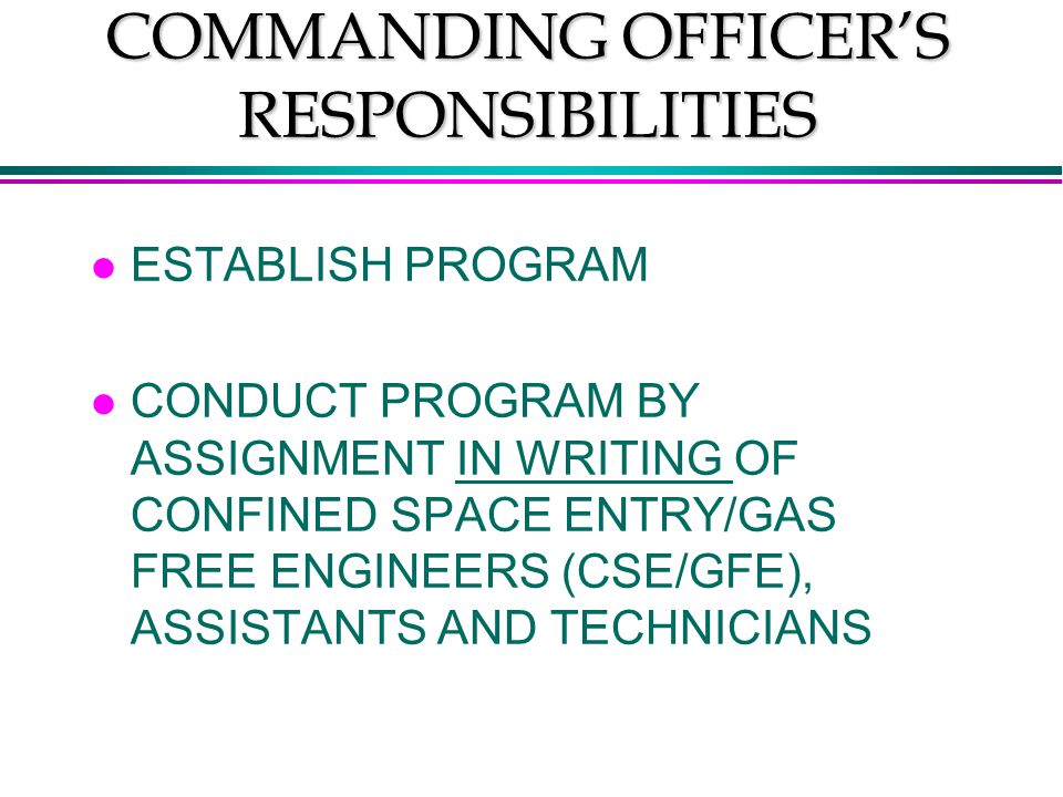 COMMANDING OFFICER'S RESPONSIBILITIES l ESTABLISH PROGRAM l CONDUCT PROGRAM BY ASSIGNMENT IN WRITING OF CONFINED SPACE ENTRY/GAS FREE ENGINEERS (CSE/GFE), ASSISTANTS AND TECHNICIANS