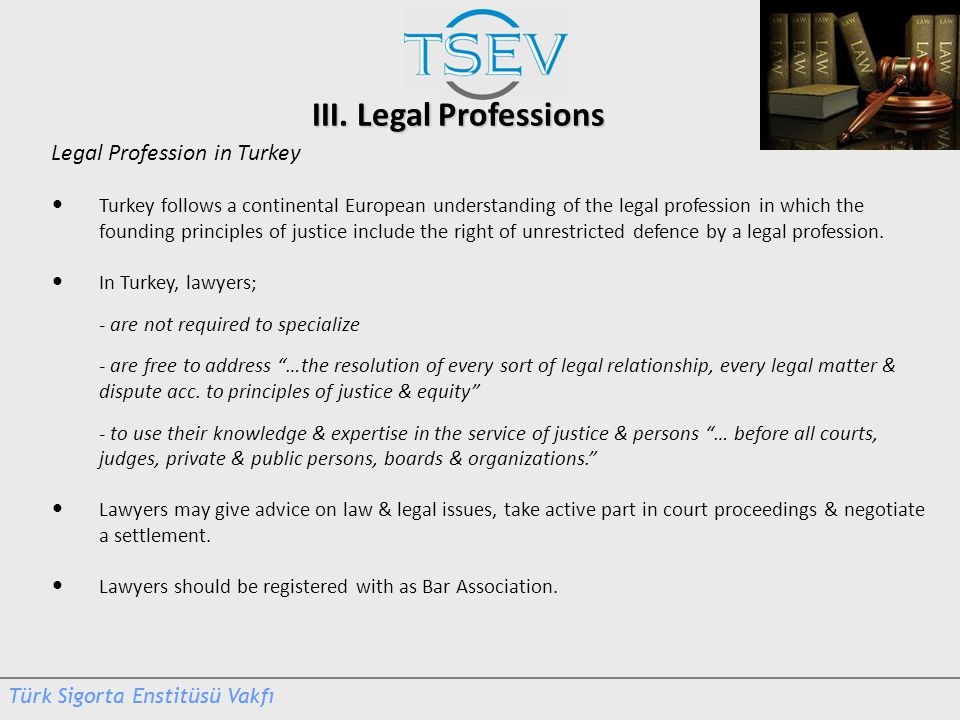 III. Legal Professions Legal Profession in Turkey Turkey follows a continental European understanding of the legal profession in which the founding pr