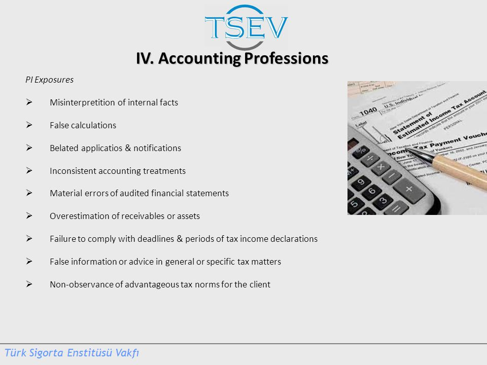 IV. Accounting Professions PI Exposures  Misinterpretition of internal facts  False calculations  Belated applicatios & notifications  Inconsisten