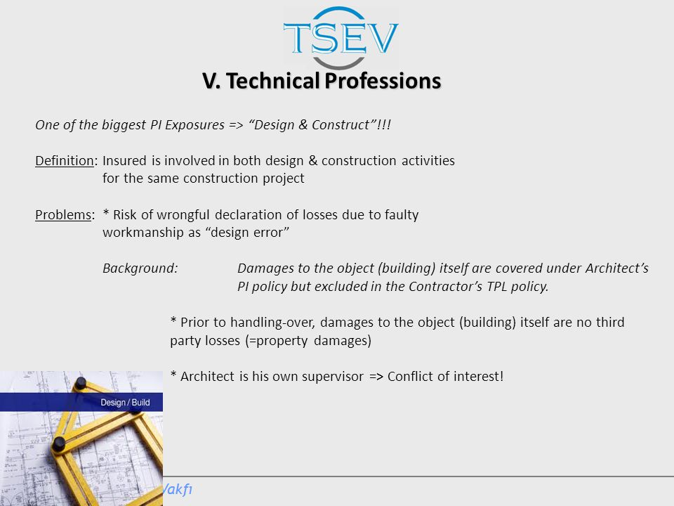 """V. Technical Professions One of the biggest PI Exposures => """"Design & Construct""""!!! Definition:Insured is involved in both design & construction activ"""