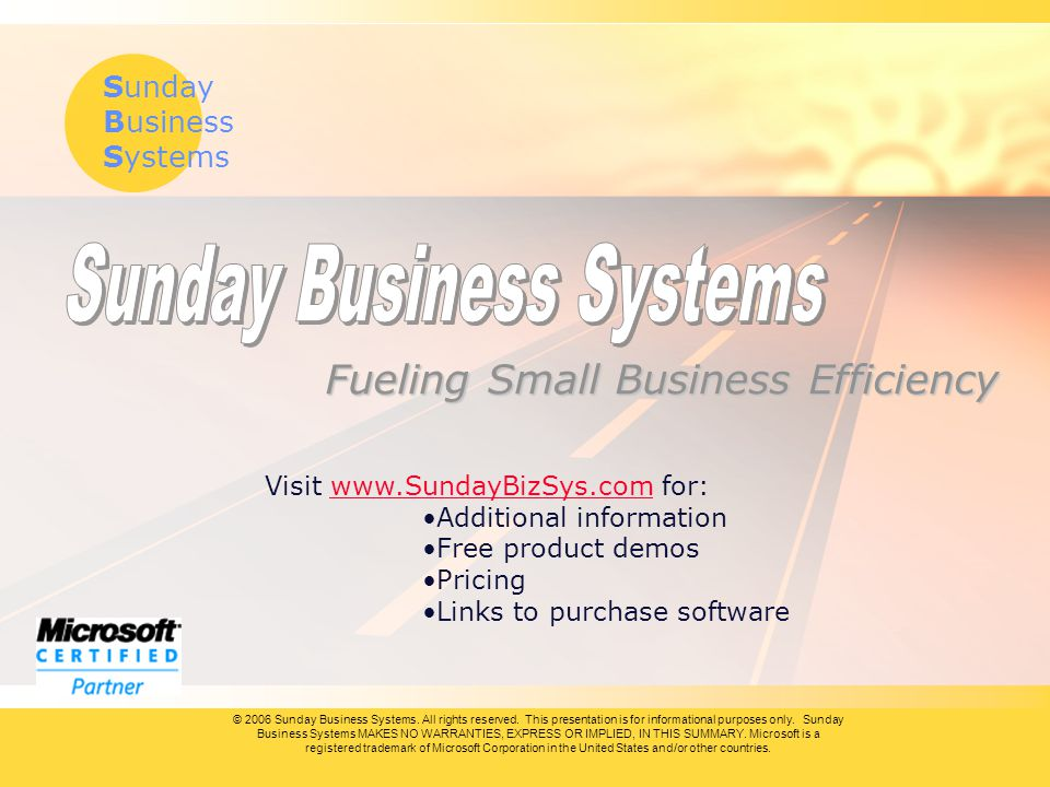 Sunday Business Systems Fueling Small Business Efficiency Visit www.SundayBizSys.com for:www.SundayBizSys.com Additional information Free product demos Pricing Links to purchase software © 2006 Sunday Business Systems.