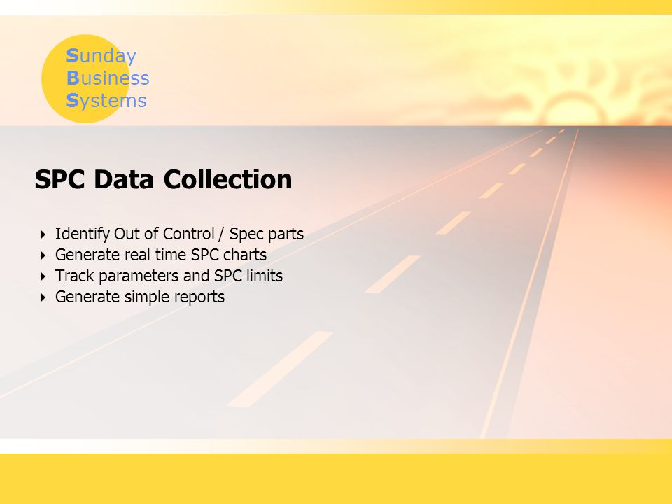 Sunday Business Systems SPC Data Collection  Identify Out of Control / Spec parts  Generate real time SPC charts  Track parameters and SPC limits  Generate simple reports