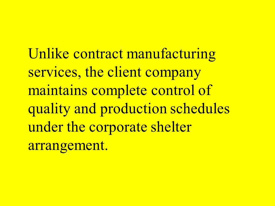 Unlike contract manufacturing services, the client company maintains complete control of quality and production schedules under the corporate shelter arrangement.