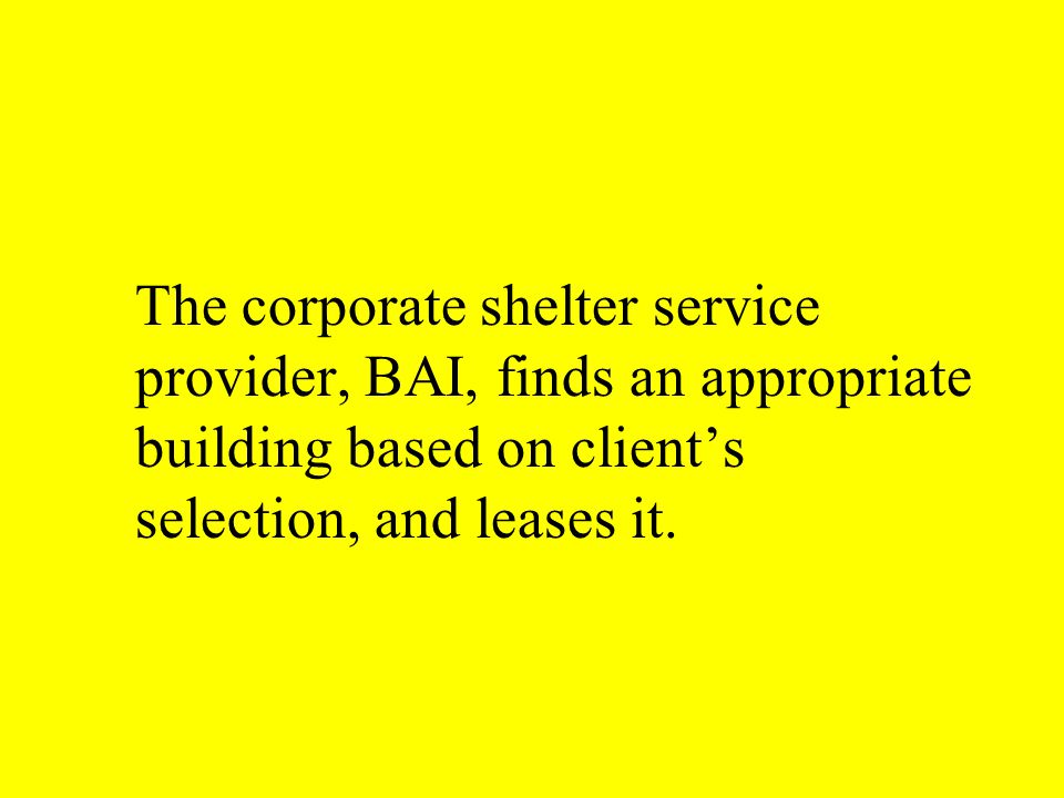 The corporate shelter service provider, BAI, finds an appropriate building based on client's selection, and leases it.