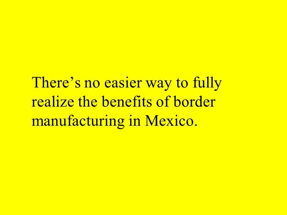 There's no easier way to fully realize the benefits of border manufacturing in Mexico.