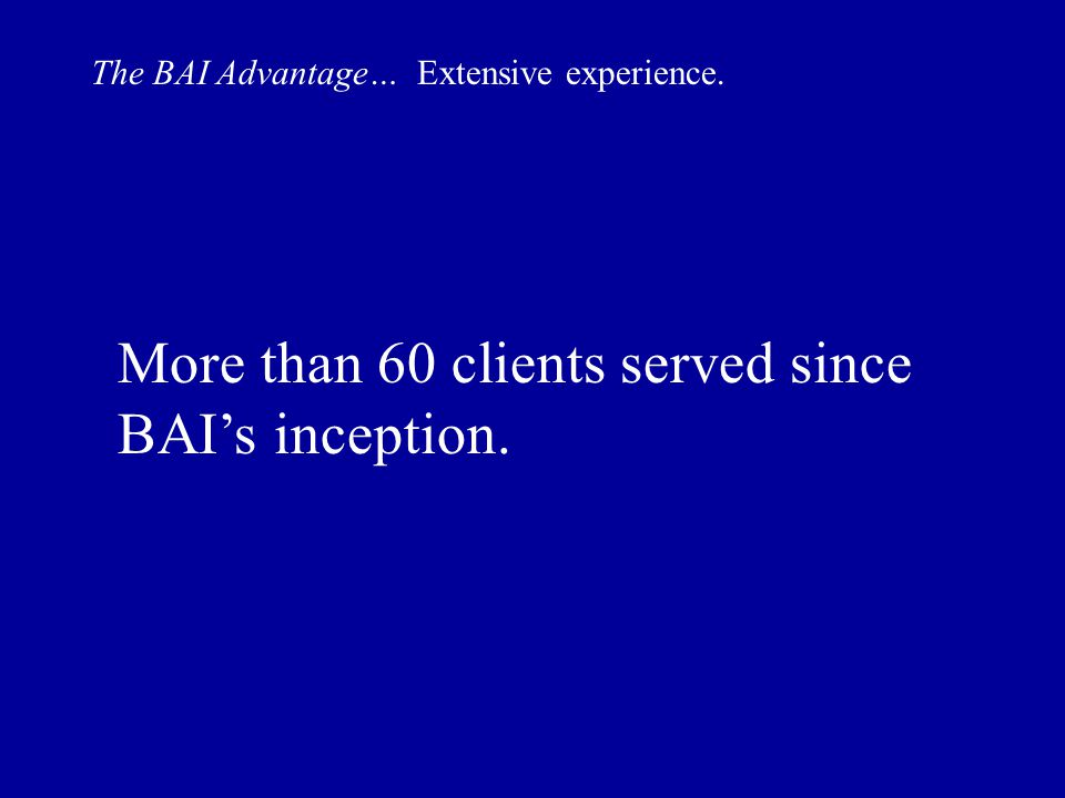 The BAI Advantage… Extensive experience. More than 60 clients served since BAI's inception.