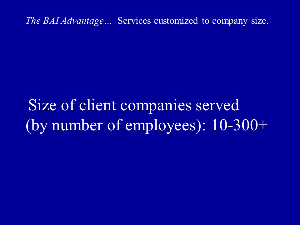 Size of client companies served (by number of employees): 10-300+ The BAI Advantage… Services customized to company size.