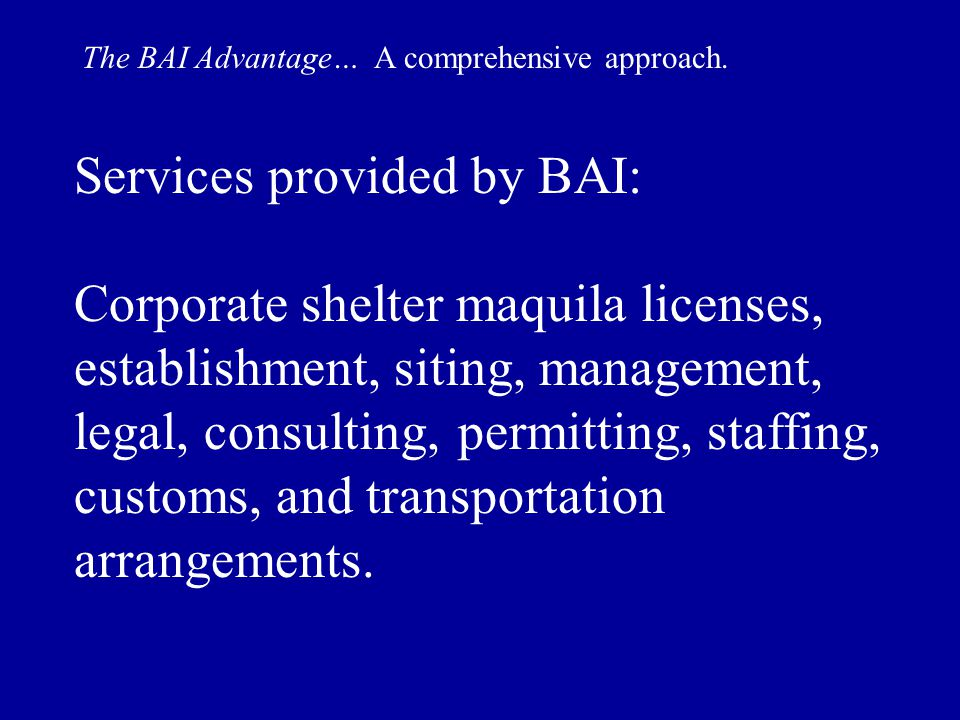 Services provided by BAI: Corporate shelter maquila licenses, establishment, siting, management, legal, consulting, permitting, staffing, customs, and transportation arrangements.