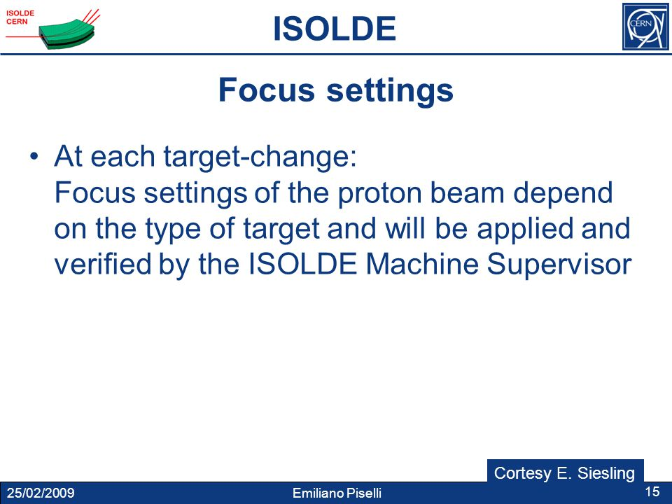25/02/2009 Emiliano Piselli 15 Focus settings At each target-change: Focus settings of the proton beam depend on the type of target and will be applied and verified by the ISOLDE Machine Supervisor ISOLDE Cortesy E.