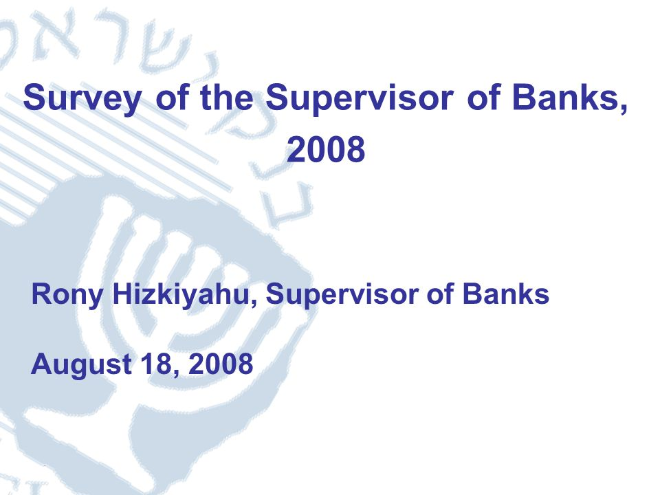 1 Survey of the Supervisor of Banks, 2008 Rony Hizkiyahu, Supervisor of Banks August 18, 2008