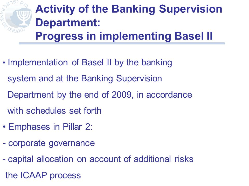 Activity of the Banking Supervision Department: Progress in implementing Basel II Implementation of Basel II by the banking system and at the Banking Supervision Department by the end of 2009, in accordance with schedules set forth Emphases in Pillar 2: - corporate governance - capital allocation on account of additional risks the ICAAP process