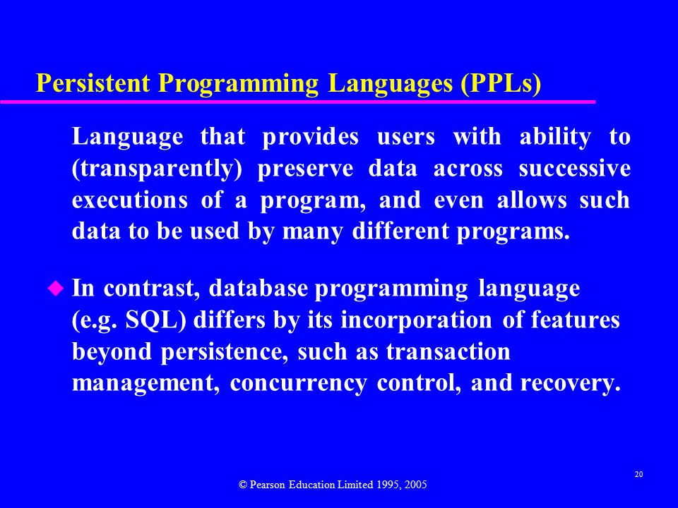 20 Persistent Programming Languages (PPLs) Language that provides users with ability to (transparently) preserve data across successive executions of a program, and even allows such data to be used by many different programs.