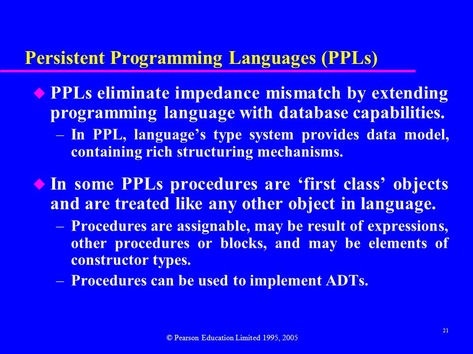 21 Persistent Programming Languages (PPLs) u PPLs eliminate impedance mismatch by extending programming language with database capabilities.