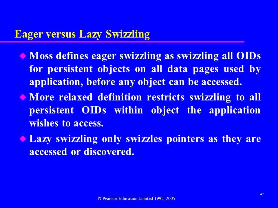 42 Eager versus Lazy Swizzling u Moss defines eager swizzling as swizzling all OIDs for persistent objects on all data pages used by application, before any object can be accessed.
