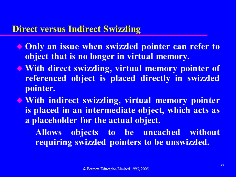 43 Direct versus Indirect Swizzling u Only an issue when swizzled pointer can refer to object that is no longer in virtual memory.