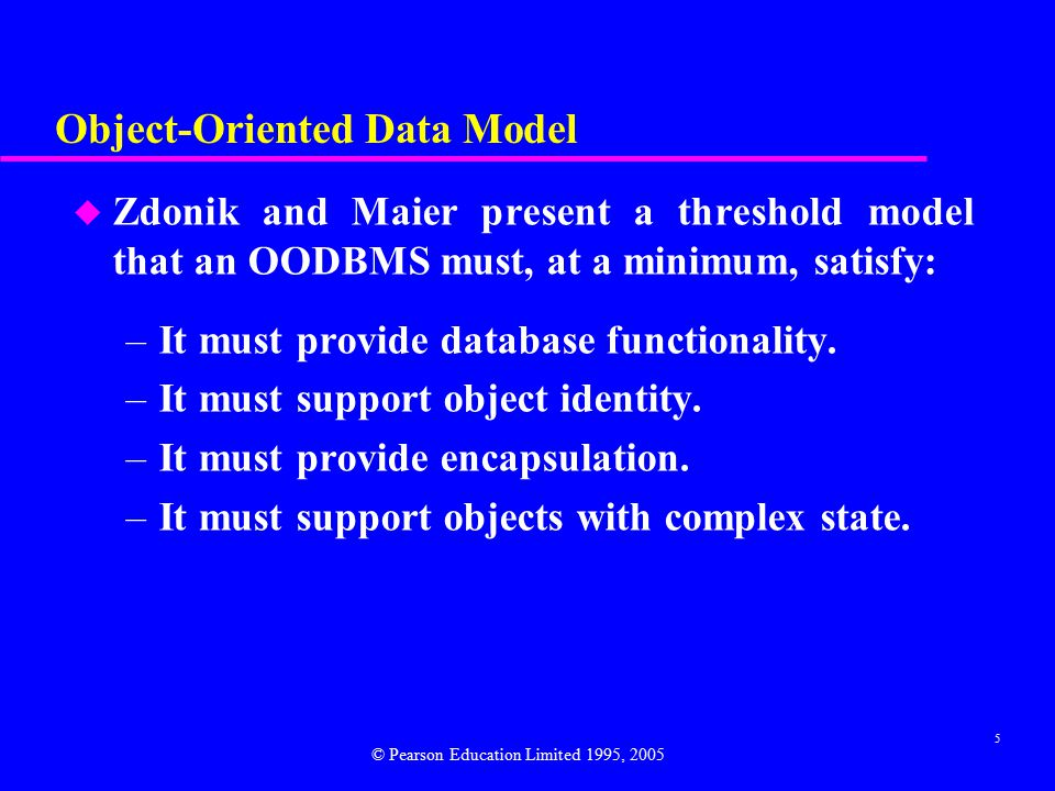 5 Object-Oriented Data Model u Zdonik and Maier present a threshold model that an OODBMS must, at a minimum, satisfy: –It must provide database functionality.
