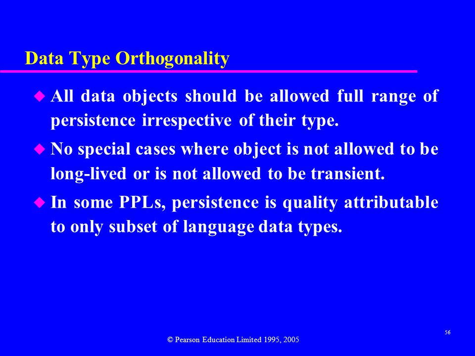 56 Data Type Orthogonality u All data objects should be allowed full range of persistence irrespective of their type.
