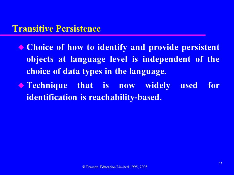 57 Transitive Persistence u Choice of how to identify and provide persistent objects at language level is independent of the choice of data types in the language.