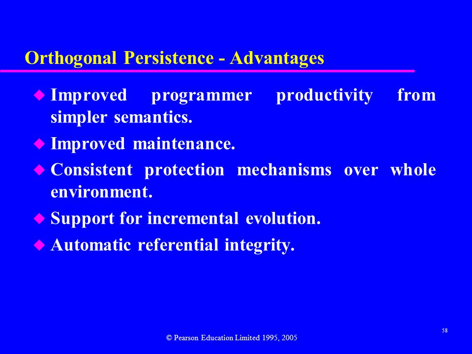 58 Orthogonal Persistence - Advantages u Improved programmer productivity from simpler semantics.