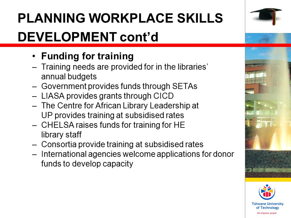 PLANNING WORKPLACE SKILLS DEVELOPMENT cont'd After training: –Is there space for them to apply what they learnt.