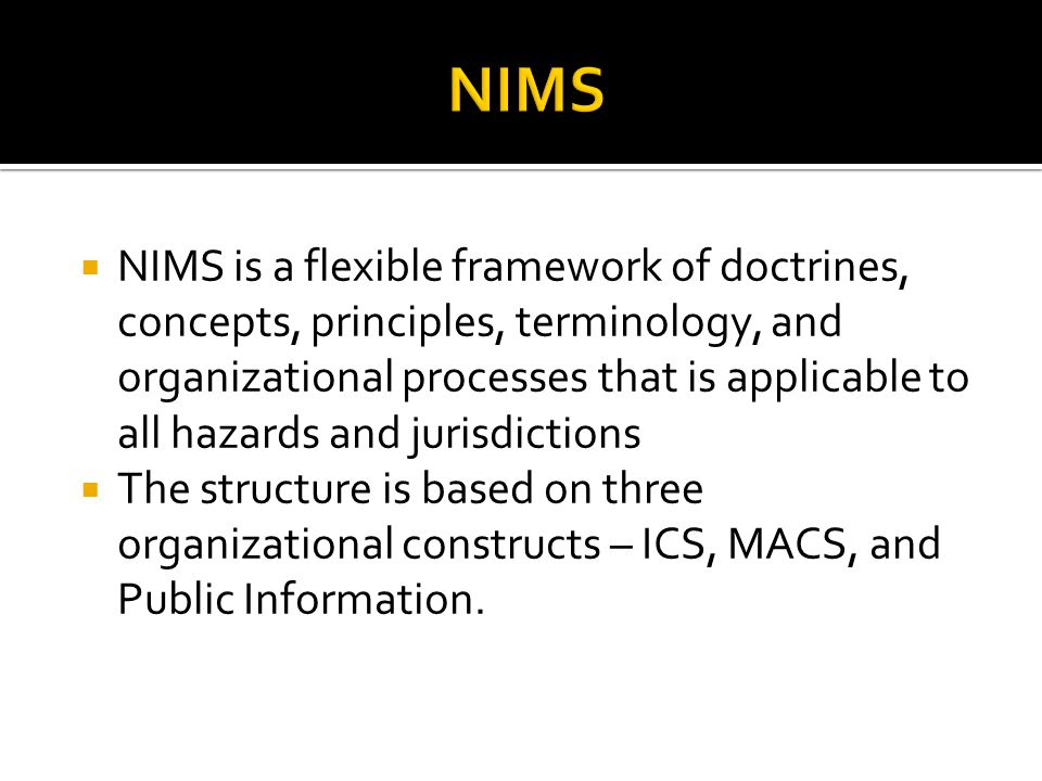  NIMS is a flexible framework of doctrines, concepts, principles, terminology, and organizational processes that is applicable to all hazards and jurisdictions  The structure is based on three organizational constructs – ICS, MACS, and Public Information.