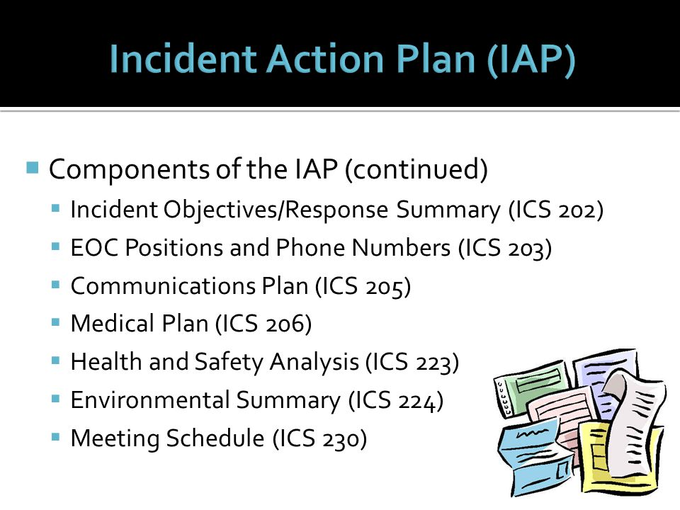  Components of the IAP (continued)  Incident Objectives/Response Summary (ICS 202)  EOC Positions and Phone Numbers (ICS 203)  Communications Plan (ICS 205)  Medical Plan (ICS 206)  Health and Safety Analysis (ICS 223)  Environmental Summary (ICS 224)  Meeting Schedule (ICS 230)