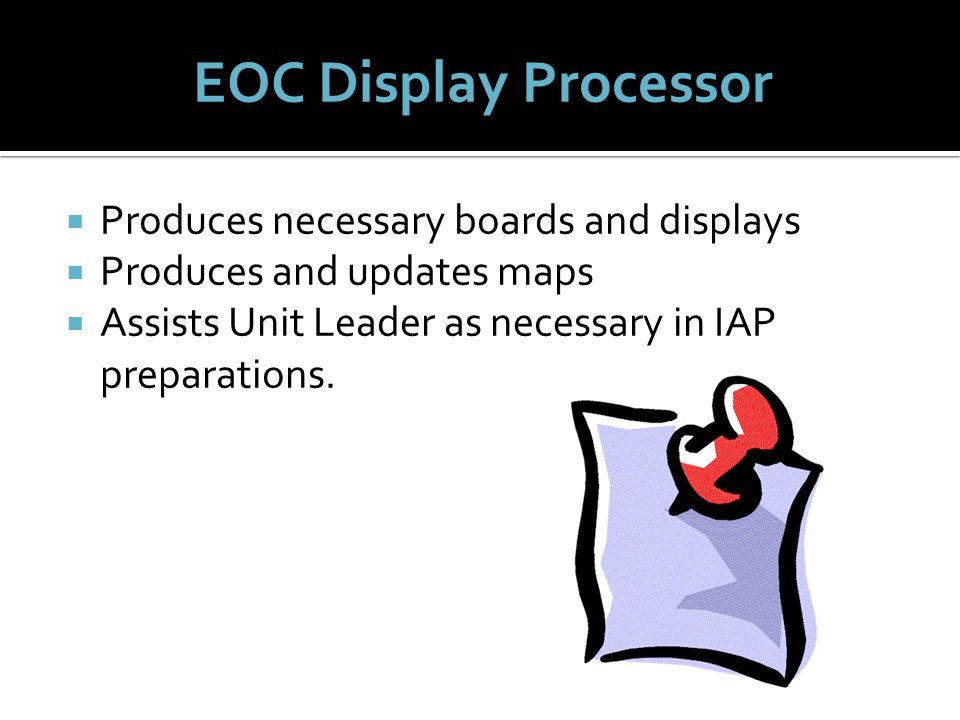  Produces necessary boards and displays  Produces and updates maps  Assists Unit Leader as necessary in IAP preparations.
