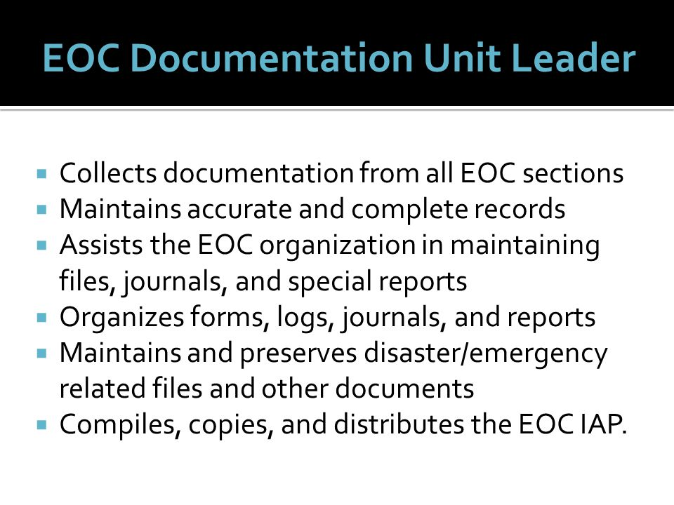  Collects documentation from all EOC sections  Maintains accurate and complete records  Assists the EOC organization in maintaining files, journals, and special reports  Organizes forms, logs, journals, and reports  Maintains and preserves disaster/emergency related files and other documents  Compiles, copies, and distributes the EOC IAP.