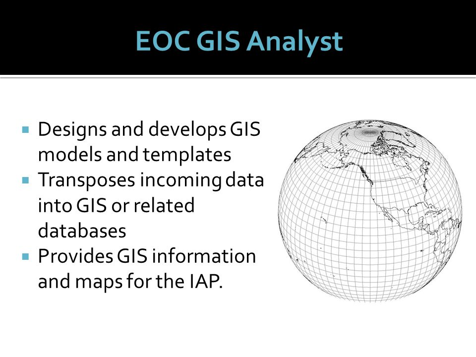  Designs and develops GIS models and templates  Transposes incoming data into GIS or related databases  Provides GIS information and maps for the IAP.