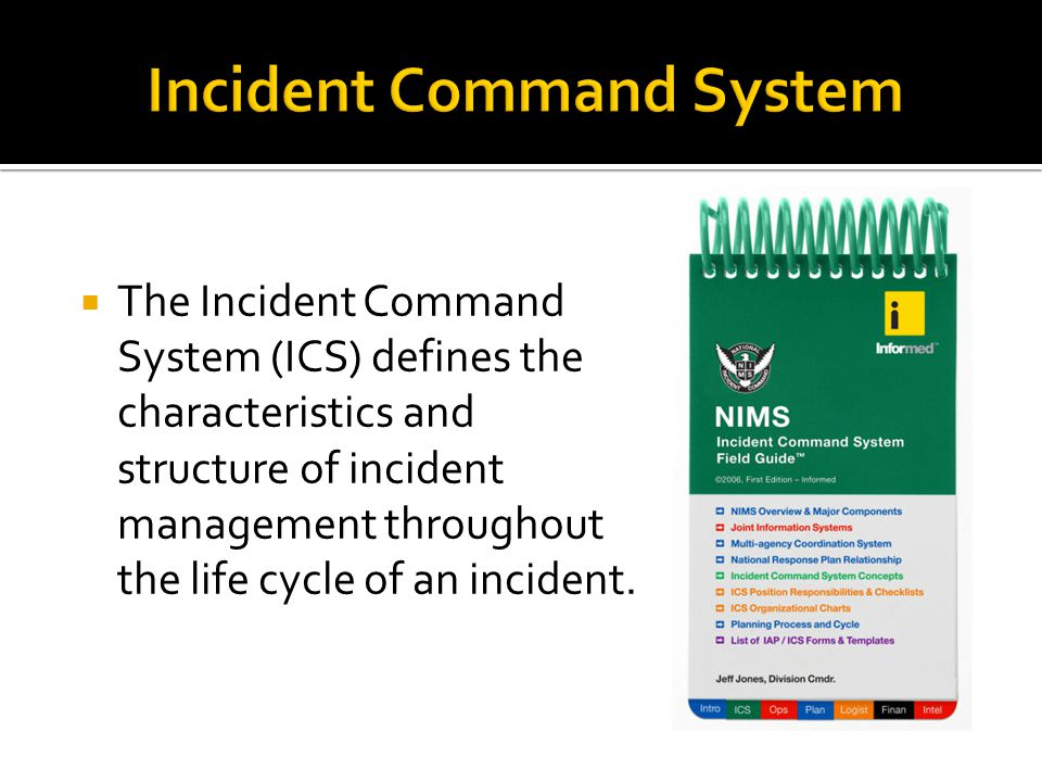  The Incident Command System (ICS) defines the characteristics and structure of incident management throughout the life cycle of an incident.