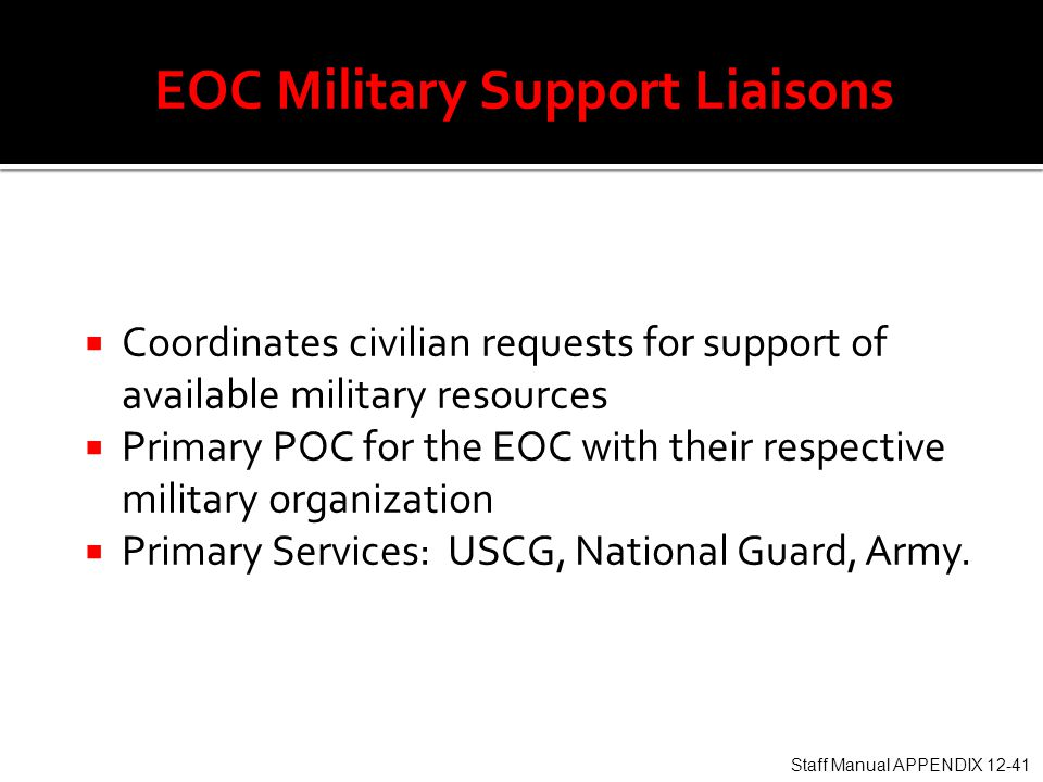  Coordinates civilian requests for support of available military resources  Primary POC for the EOC with their respective military organization  Primary Services: USCG, National Guard, Army.
