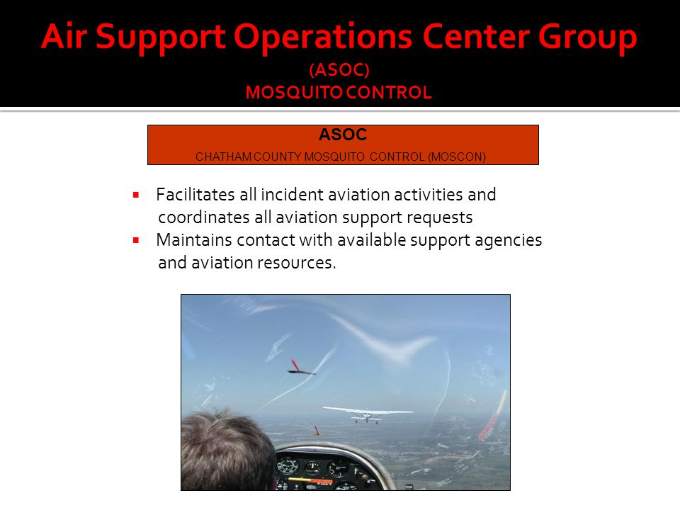 Air Support Operations Center Group (ASOC) MOSQUITO CONTROL ASOC CHATHAM COUNTY MOSQUITO CONTROL (MOSCON)  Facilitates all incident aviation activities and coordinates all aviation support requests  Maintains contact with available support agencies and aviation resources.