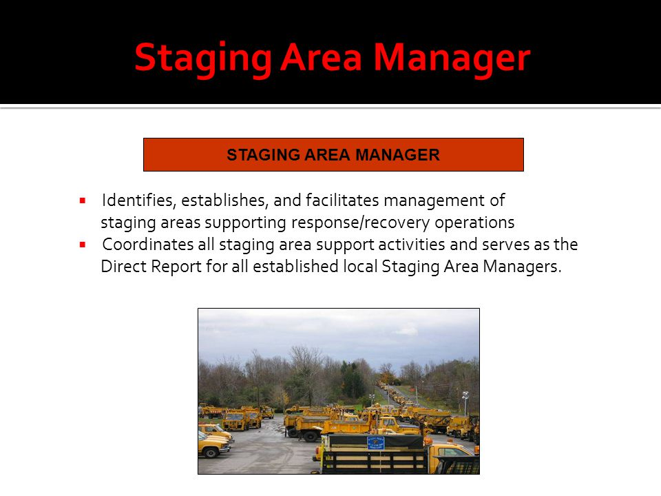 Staging Area Manager STAGING AREA MANAGER  Identifies, establishes, and facilitates management of staging areas supporting response/recovery operations  Coordinates all staging area support activities and serves as the Direct Report for all established local Staging Area Managers.