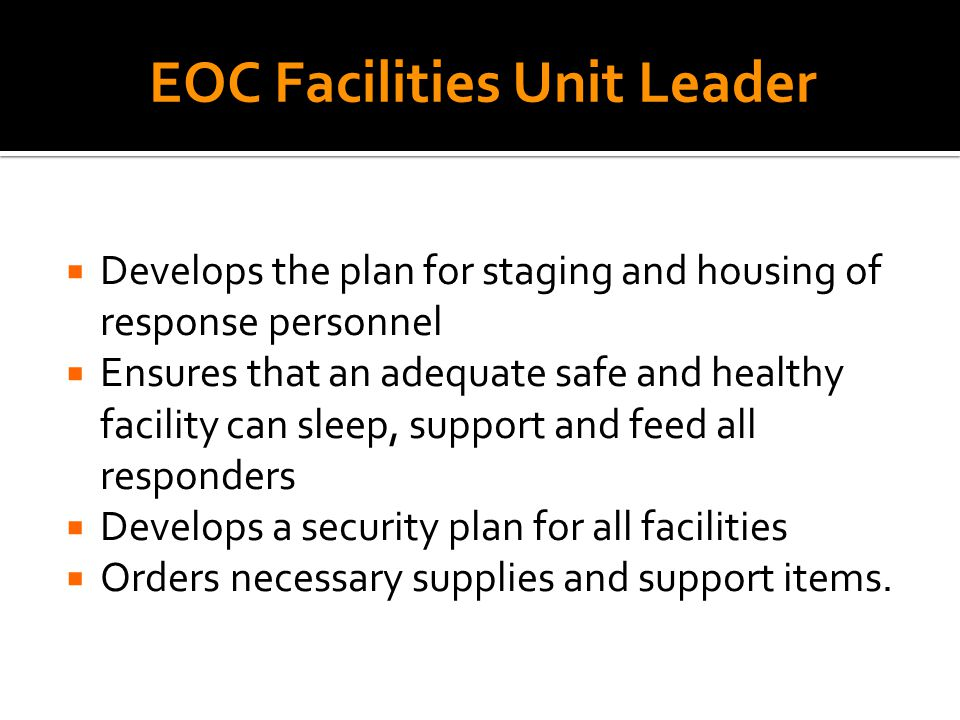  Develops the plan for staging and housing of response personnel  Ensures that an adequate safe and healthy facility can sleep, support and feed all