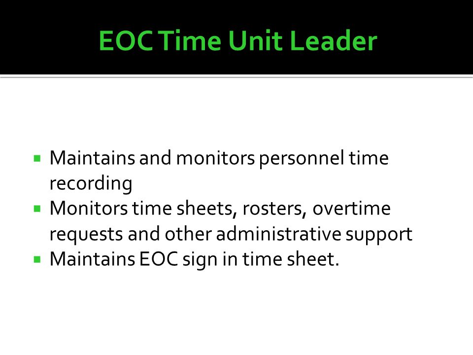  Maintains and monitors personnel time recording  Monitors time sheets, rosters, overtime requests and other administrative support  Maintains EOC