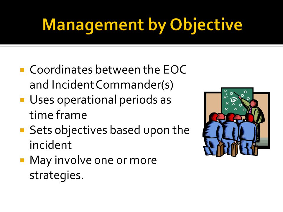 Management by Objective  Coordinates between the EOC and Incident Commander(s)  Uses operational periods as time frame  Sets objectives based upon the incident  May involve one or more strategies.