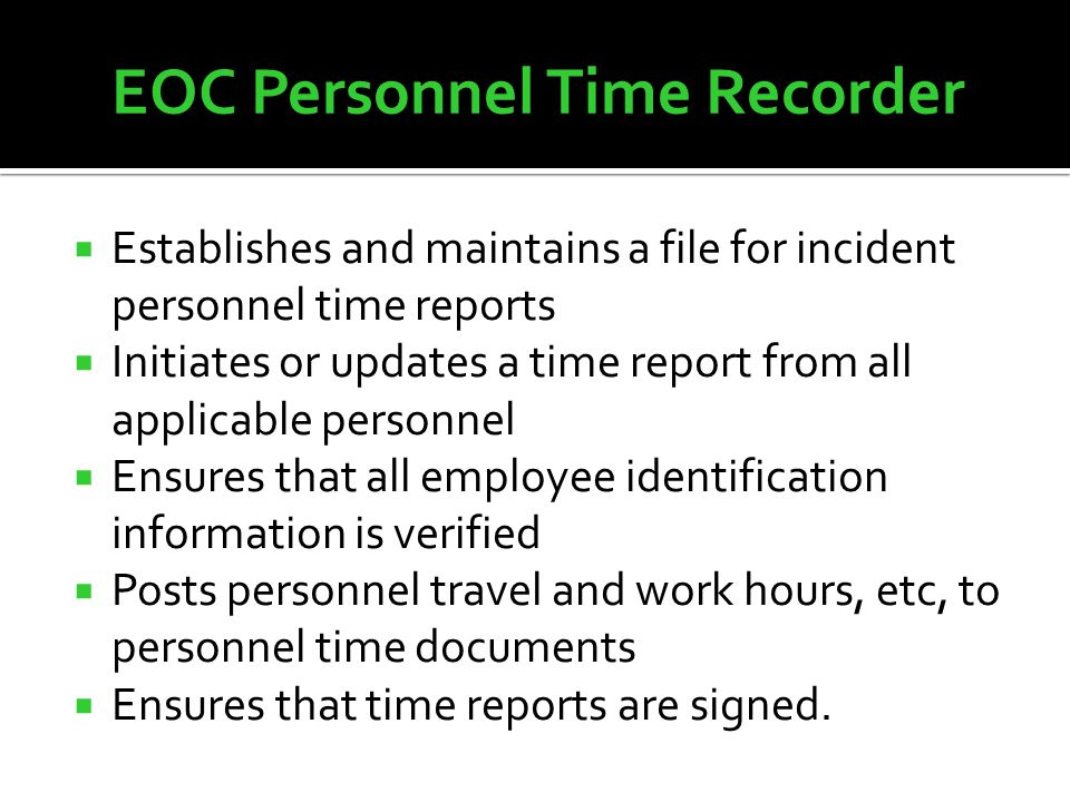  Establishes and maintains a file for incident personnel time reports  Initiates or updates a time report from all applicable personnel  Ensures that all employee identification information is verified  Posts personnel travel and work hours, etc, to personnel time documents  Ensures that time reports are signed.