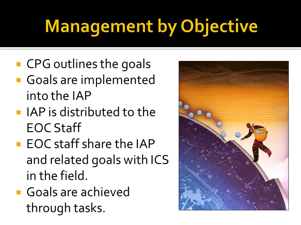 Management by Objective  CPG outlines the goals  Goals are implemented into the IAP  IAP is distributed to the EOC Staff  EOC staff share the IAP