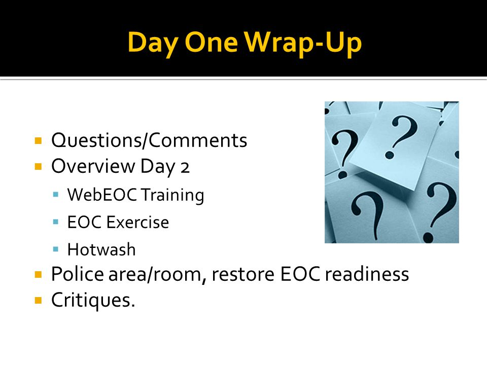  Questions/Comments  Overview Day 2  WebEOC Training  EOC Exercise  Hotwash  Police area/room, restore EOC readiness  Critiques.