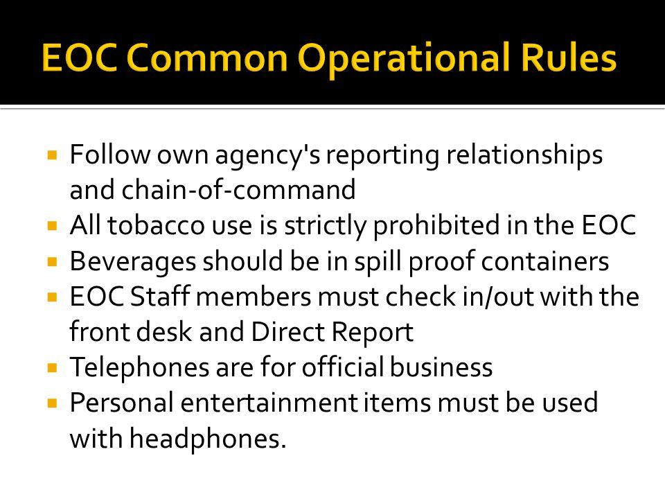  Follow own agency s reporting relationships and chain-of-command  All tobacco use is strictly prohibited in the EOC  Beverages should be in spill proof containers  EOC Staff members must check in/out with the front desk and Direct Report  Telephones are for official business  Personal entertainment items must be used with headphones.