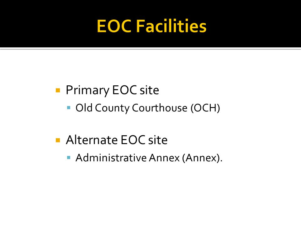  Primary EOC site  Old County Courthouse (OCH)  Alternate EOC site  Administrative Annex (Annex).