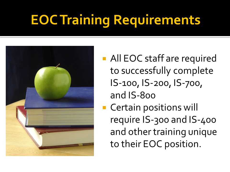  All EOC staff are required to successfully complete IS-100, IS-200, IS-700, and IS-800  Certain positions will require IS-300 and IS-400 and other training unique to their EOC position.