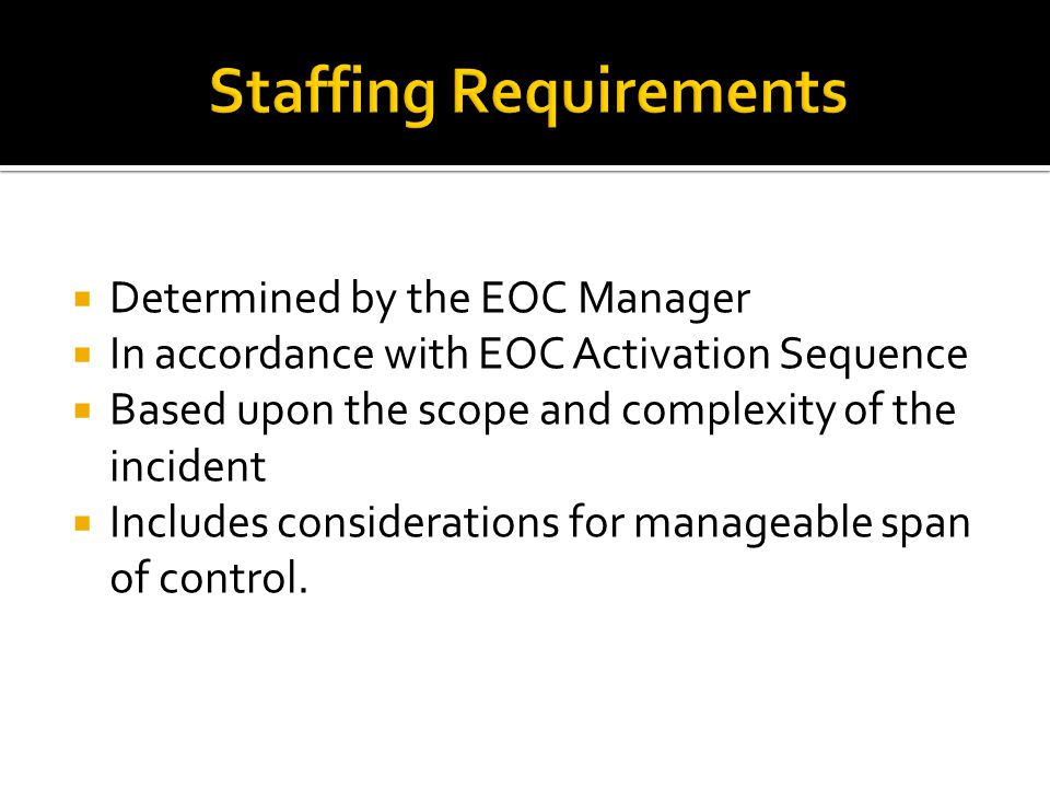  Determined by the EOC Manager  In accordance with EOC Activation Sequence  Based upon the scope and complexity of the incident  Includes considerations for manageable span of control.