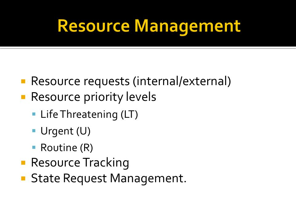  Resource requests (internal/external)  Resource priority levels  Life Threatening (LT)  Urgent (U)  Routine (R)  Resource Tracking  State Request Management.