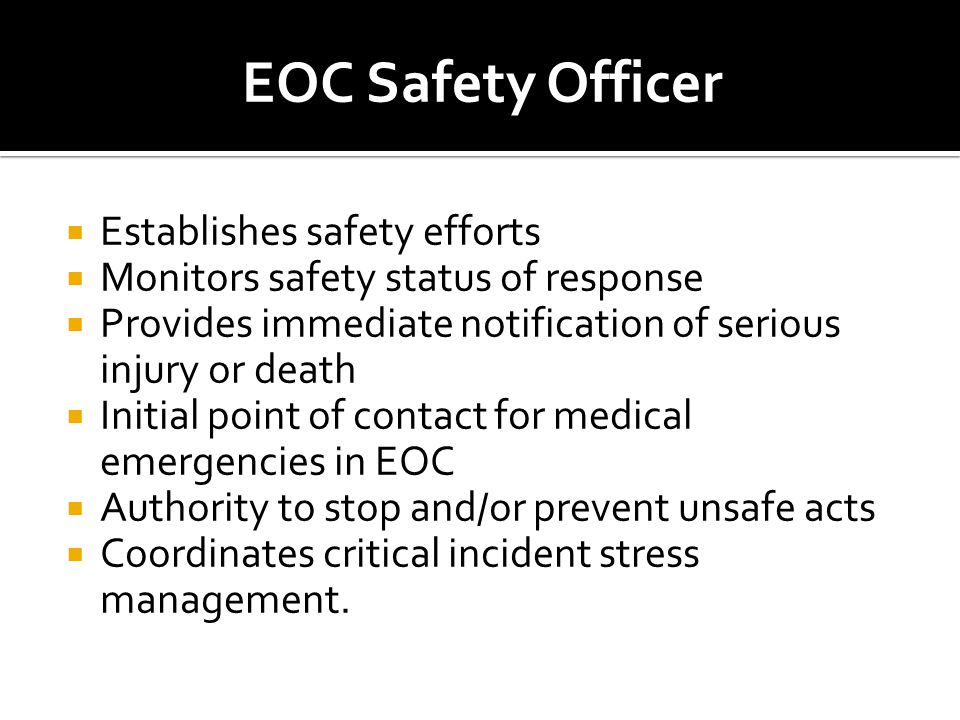  Establishes safety efforts  Monitors safety status of response  Provides immediate notification of serious injury or death  Initial point of contact for medical emergencies in EOC  Authority to stop and/or prevent unsafe acts  Coordinates critical incident stress management.