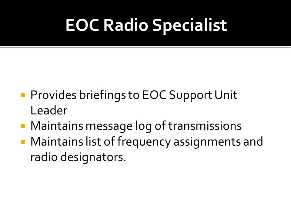  Provides briefings to EOC Support Unit Leader  Maintains message log of transmissions  Maintains list of frequency assignments and radio designato
