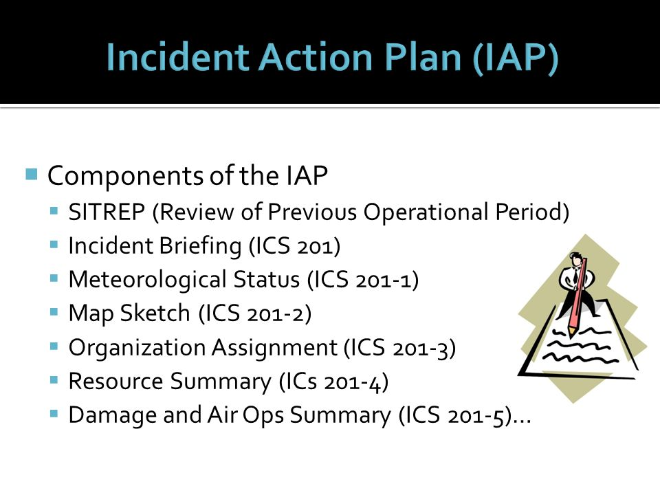  Components of the IAP  SITREP (Review of Previous Operational Period)  Incident Briefing (ICS 201)  Meteorological Status (ICS 201-1)  Map Sketch (ICS 201-2)  Organization Assignment (ICS 201-3)  Resource Summary (ICs 201-4)  Damage and Air Ops Summary (ICS 201-5)…