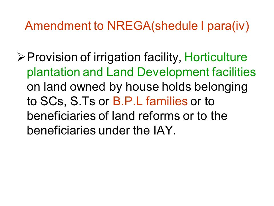 Amendment to NREGA(shedule I para(iv)  Provision of irrigation facility, Horticulture plantation and Land Development facilities on land owned by house holds belonging to SCs, S.Ts or B.P.L families or to beneficiaries of land reforms or to the beneficiaries under the IAY.